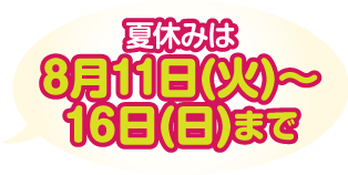 夏休みは8月11日(火)〜16日(日)まで