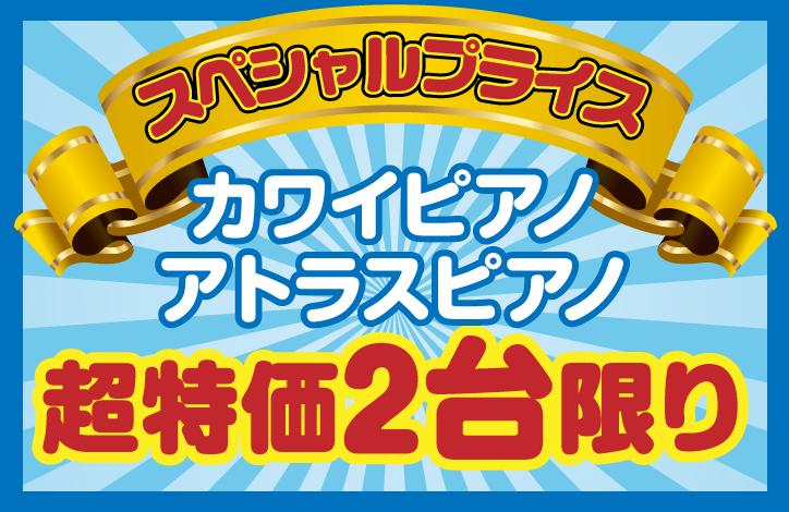 スペシャルプライス|新春スペシャルプライス!カワイピアノ・アポロアトラスピアノ超特価2台限り